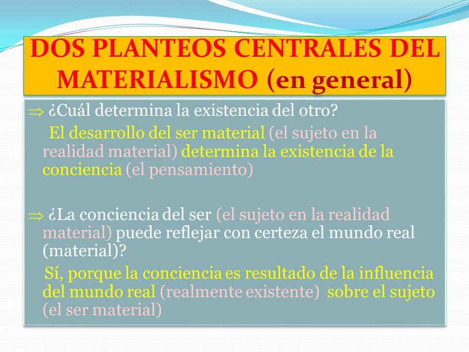 DOS PLANTEOS CENTRALES DEL MATERIALISMO (en general) ¿Cuál determina la existencia del otro? El desarrollo del ser material (el sujeto en la realidad