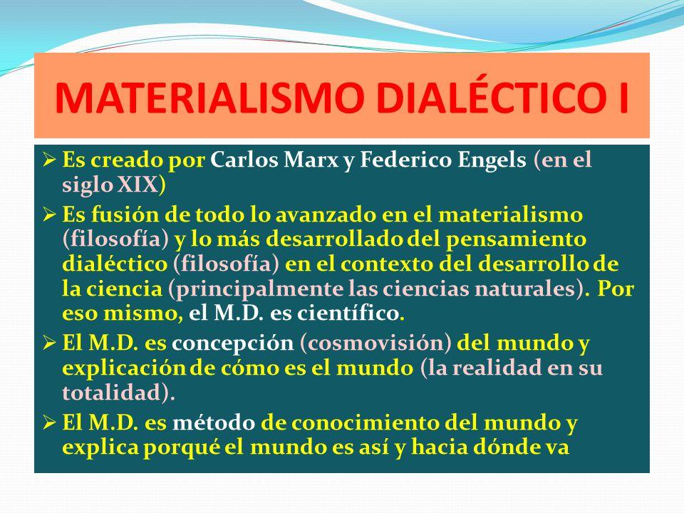 MATERIALISMO DIALÉCTICO I Es creado por Carlos Marx y Federico Engels (en el siglo XIX) Es fusión de todo lo avanzado en el materialismo (filosofía) y