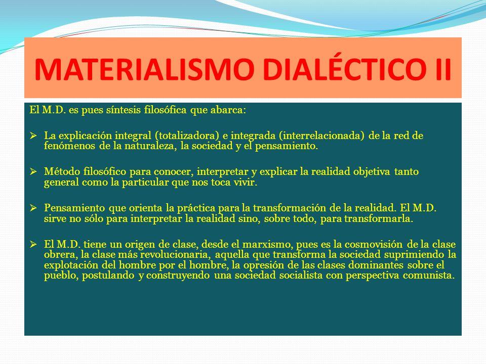 MATERIALISMO DIALÉCTICO II El M.D. es pues síntesis filosófica que abarca: La explicación integral (totalizadora) e integrada (interrelacionada) de la