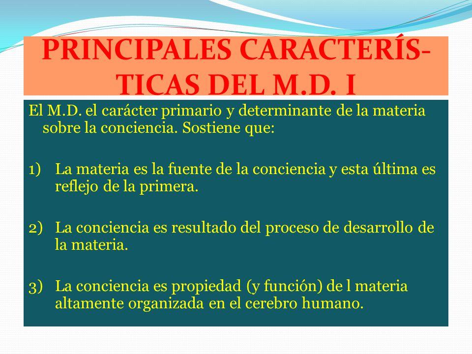 PRINCIPALES CARACTERÍS- TICAS DEL M.D. I El M.D. el carácter primario y determinante de la materia sobre la conciencia. Sostiene que: 1)La materia es