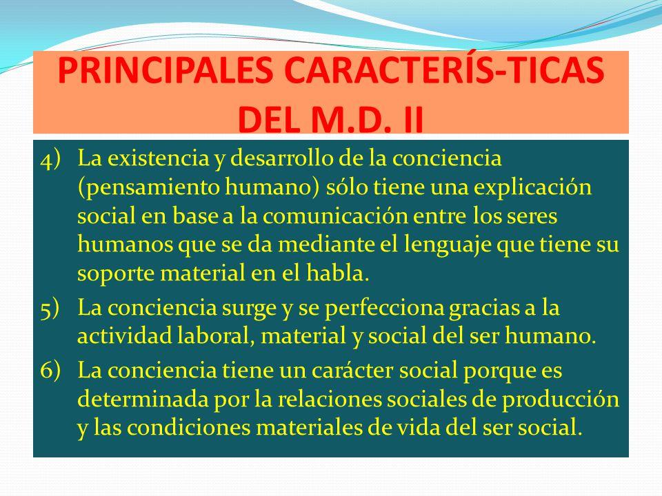 PRINCIPALES CARACTERÍS-TICAS DEL M.D. II 4)La existencia y desarrollo de la conciencia (pensamiento humano) sólo tiene una explicación social en base