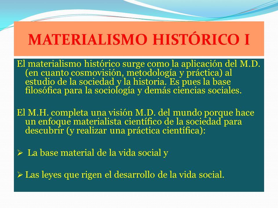 MATERIALISMO HISTÓRICO I El materialismo histórico surge como la aplicación del M.D. (en cuanto cosmovisión, metodología y práctica) al estudio de la