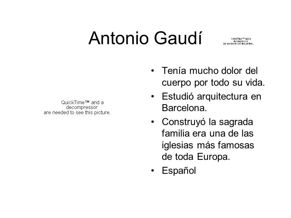 Antonio Gaudí Tenía mucho dolor del cuerpo por todo su vida. Estudió arquitectura en Barcelona. Construyó la sagrada familia era una de las iglesias m