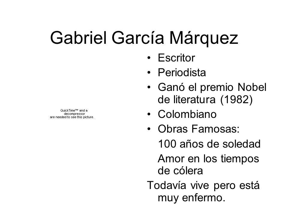 Gabriel García Márquez Escritor Periodista Ganó el premio Nobel de literatura (1982) Colombiano Obras Famosas: 100 años de soledad Amor en los tiempos