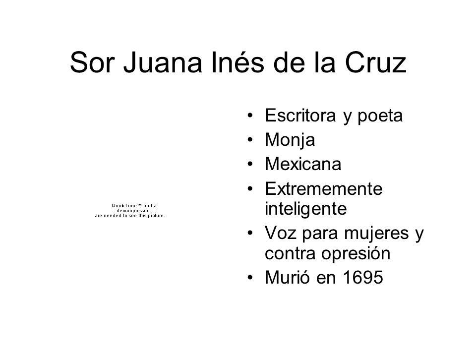 Sor Juana Inés de la Cruz Escritora y poeta Monja Mexicana Extrememente inteligente Voz para mujeres y contra opresión Murió en 1695