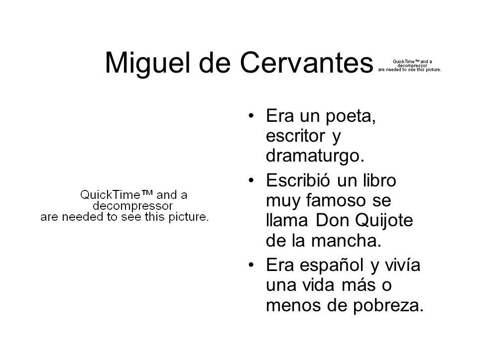 Miguel de Cervantes Era un poeta, escritor y dramaturgo. Escribió un libro muy famoso se llama Don Quijote de la mancha. Era español y vivía una vida