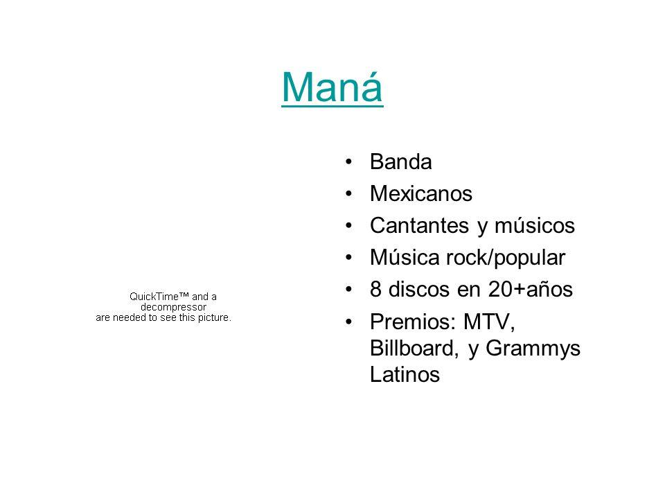 Maná Banda Mexicanos Cantantes y músicos Música rock/popular 8 discos en 20+años Premios: MTV, Billboard, y Grammys Latinos