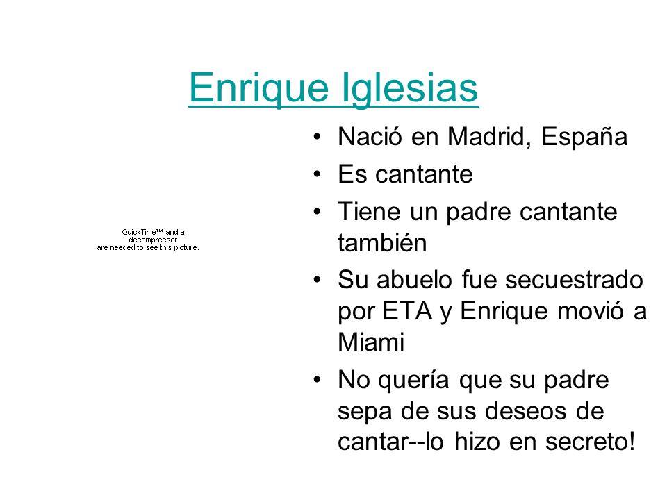 Enrique Iglesias Nació en Madrid, España Es cantante Tiene un padre cantante también Su abuelo fue secuestrado por ETA y Enrique movió a Miami No quer