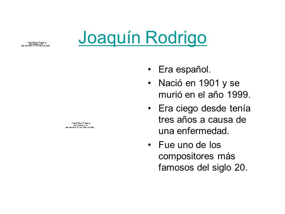 Joaquín Rodrigo Era español. Nació en 1901 y se murió en el año 1999. Era ciego desde tenía tres años a causa de una enfermedad. Fue uno de los compos