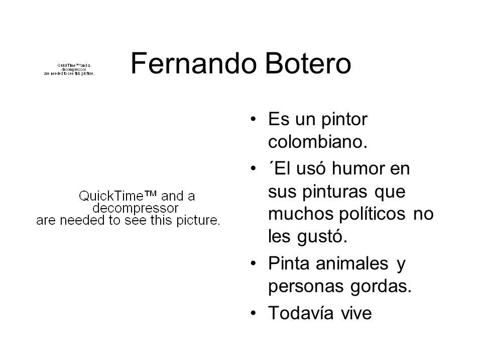 Fernando Botero Es un pintor colombiano. ´El usó humor en sus pinturas que muchos políticos no les gustó. Pinta animales y personas gordas. Todavía vi