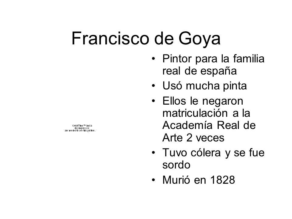 Francisco de Goya Pintor para la familia real de españa Usó mucha pinta Ellos le negaron matriculación a la Academía Real de Arte 2 veces Tuvo cólera