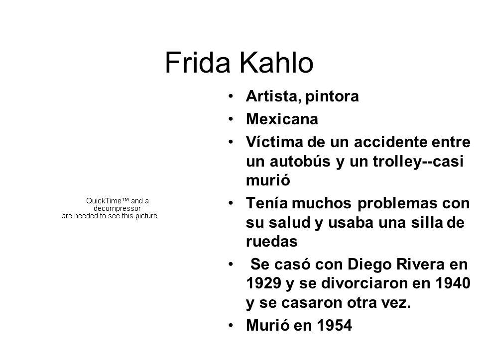 Frida Kahlo Artista, pintora Mexicana Víctima de un accidente entre un autobús y un trolley--casi murió Tenía muchos problemas con su salud y usaba un