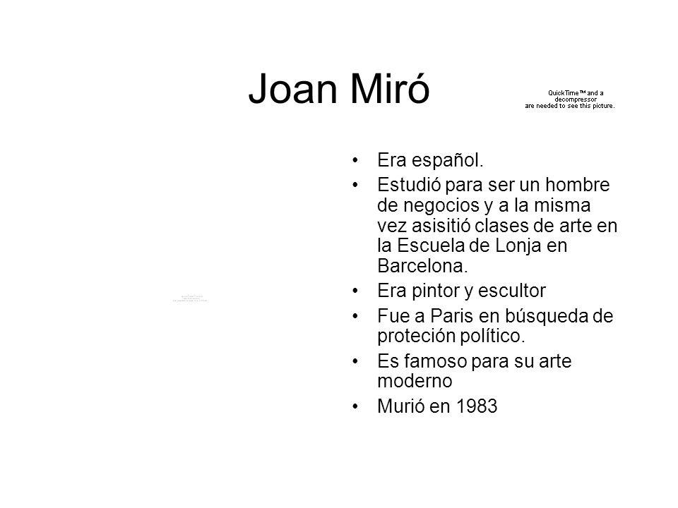 Joan Miró Era español. Estudió para ser un hombre de negocios y a la misma vez asisitió clases de arte en la Escuela de Lonja en Barcelona. Era pintor