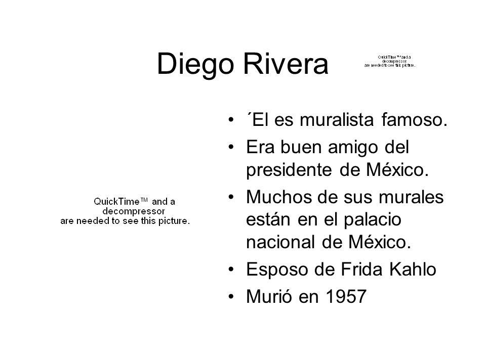 Diego Rivera ´El es muralista famoso. Era buen amigo del presidente de México. Muchos de sus murales están en el palacio nacional de México. Esposo de