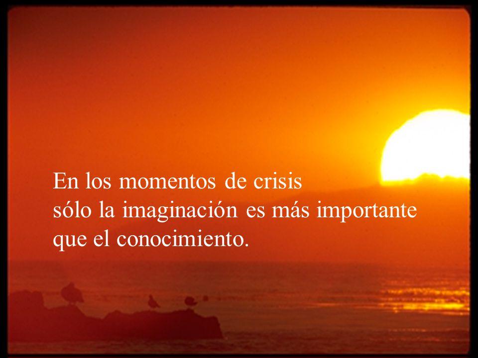 En los momentos de crisis sólo la imaginación es más importante que el conocimiento.