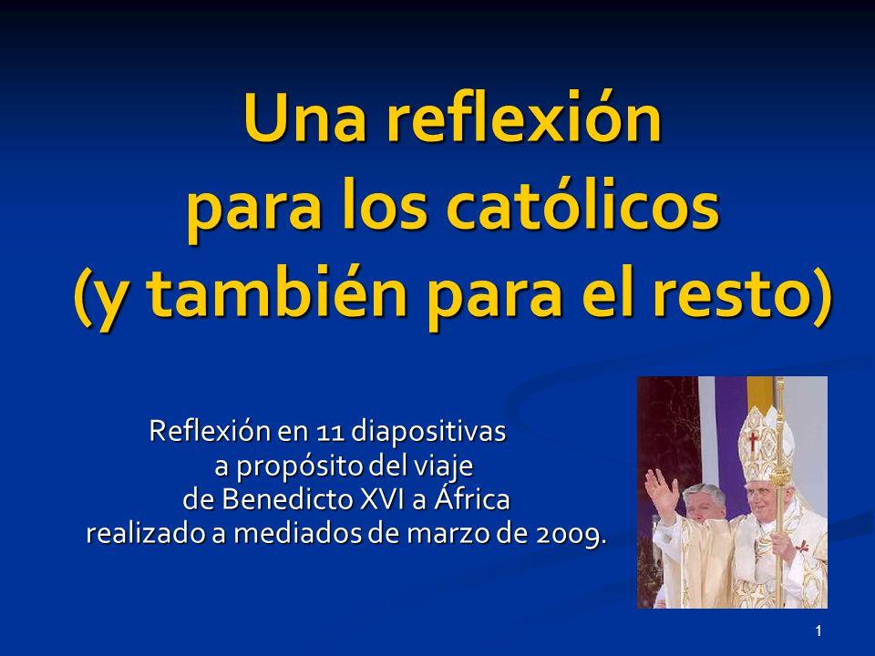 1 Una reflexión para los católicos (y también para el resto) Reflexión en 11 diapositivas a propósito del viaje de Benedicto XVI a África realizado a mediados de marzo de 2009.