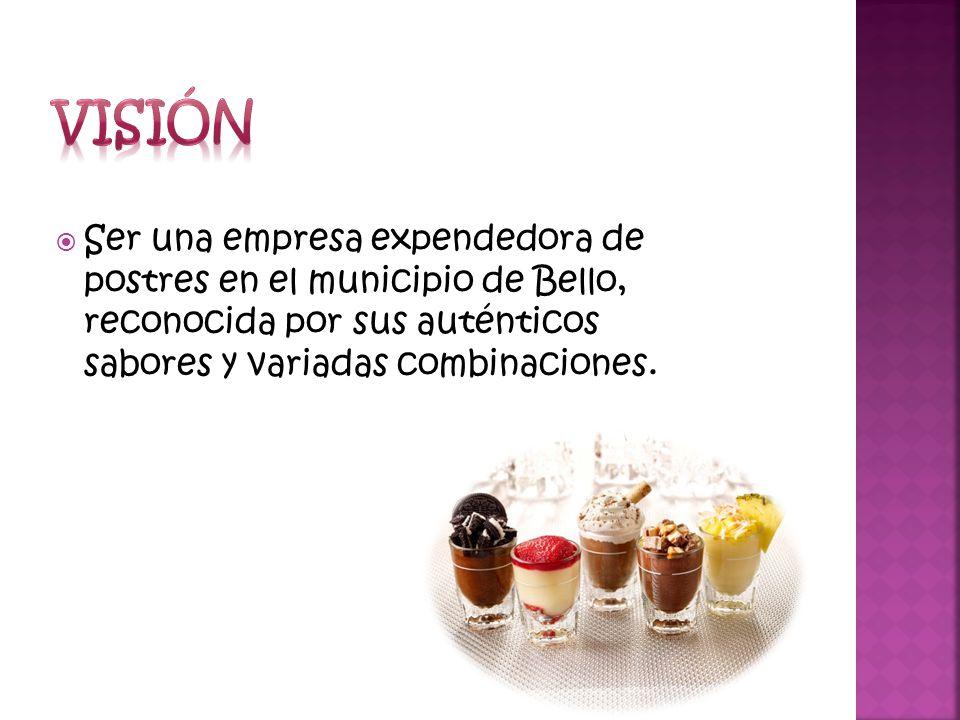 Ser una empresa expendedora de postres en el municipio de Bello, reconocida por sus auténticos sabores y variadas combinaciones.