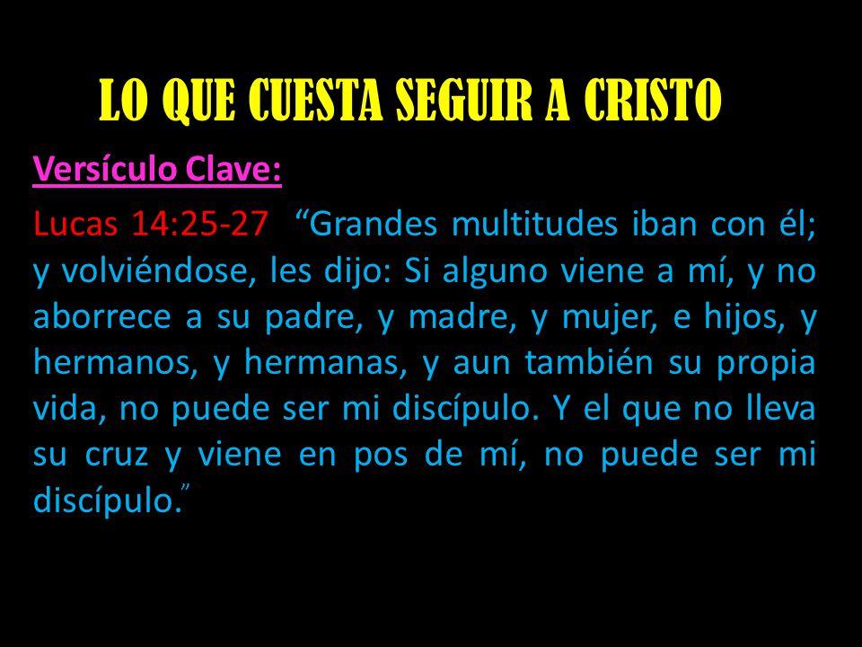 LO QUE CUESTA SEGUIR A CRISTO Versículo Clave: Lucas 14:25-27 Grandes multitudes iban con él; y volviéndose, les dijo: Si alguno viene a mí, y no abor
