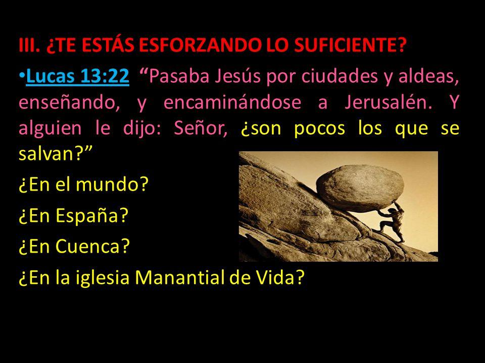III. ¿TE ESTÁS ESFORZANDO LO SUFICIENTE? Lucas 13:22 Pasaba Jesús por ciudades y aldeas, enseñando, y encaminándose a Jerusalén. Y alguien le dijo: Se