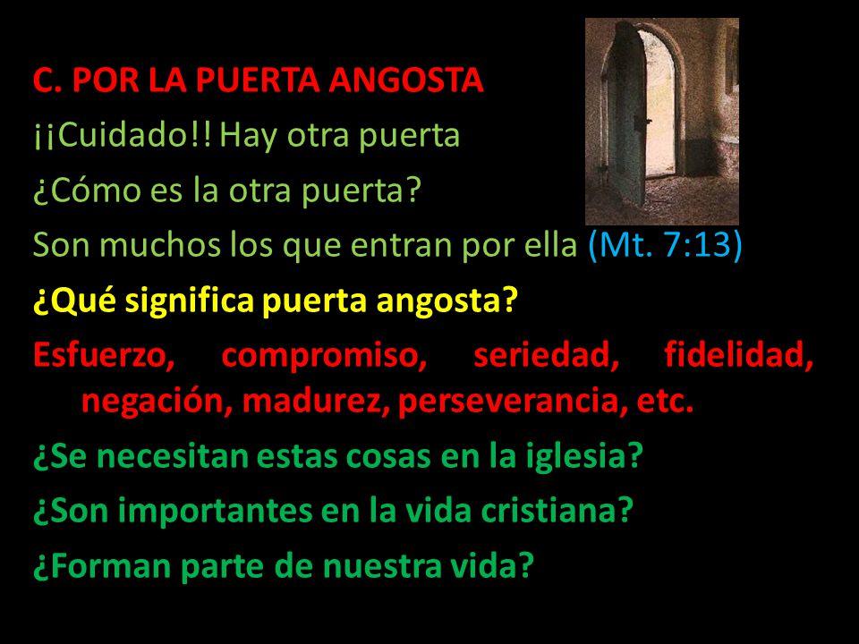 C. POR LA PUERTA ANGOSTA ¡¡Cuidado!! Hay otra puerta ¿Cómo es la otra puerta? Son muchos los que entran por ella (Mt. 7:13) ¿Qué significa puerta ango