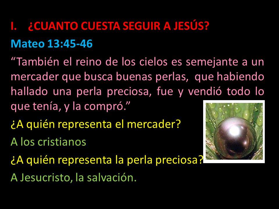 I.¿CUANTO CUESTA SEGUIR A JESÚS? Mateo 13:45-46 También el reino de los cielos es semejante a un mercader que busca buenas perlas, que habiendo hallad