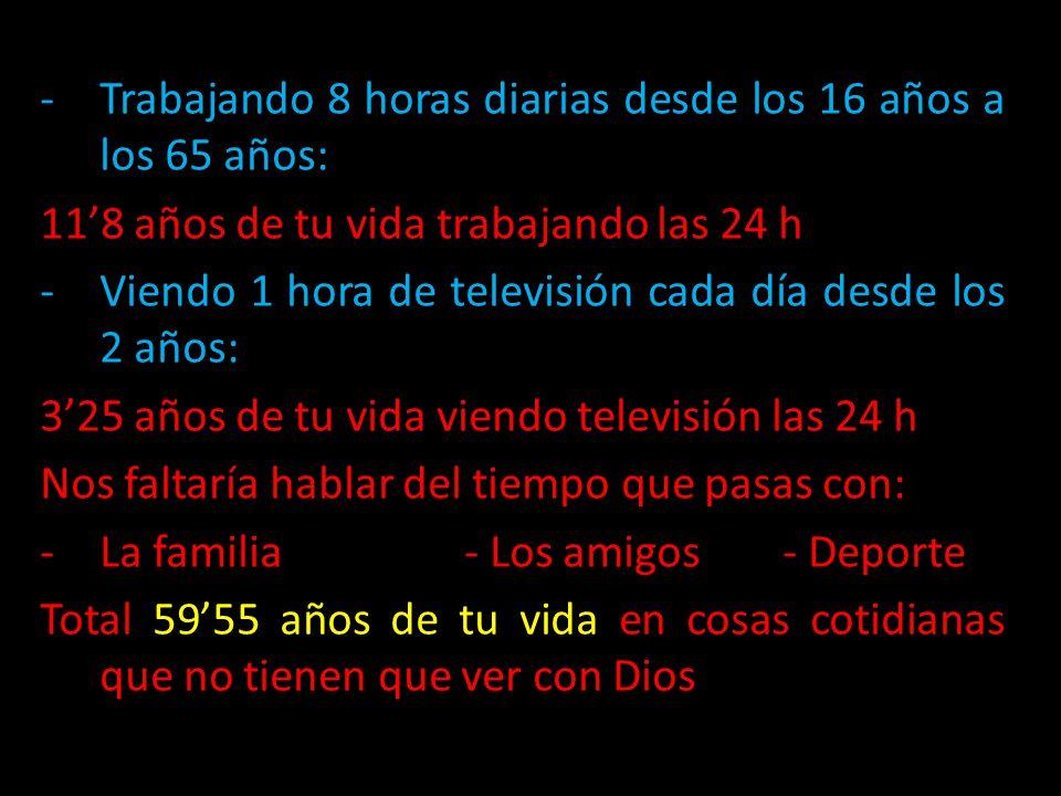 -Trabajando 8 horas diarias desde los 16 años a los 65 años: 118 años de tu vida trabajando las 24 h -Viendo 1 hora de televisión cada día desde los 2