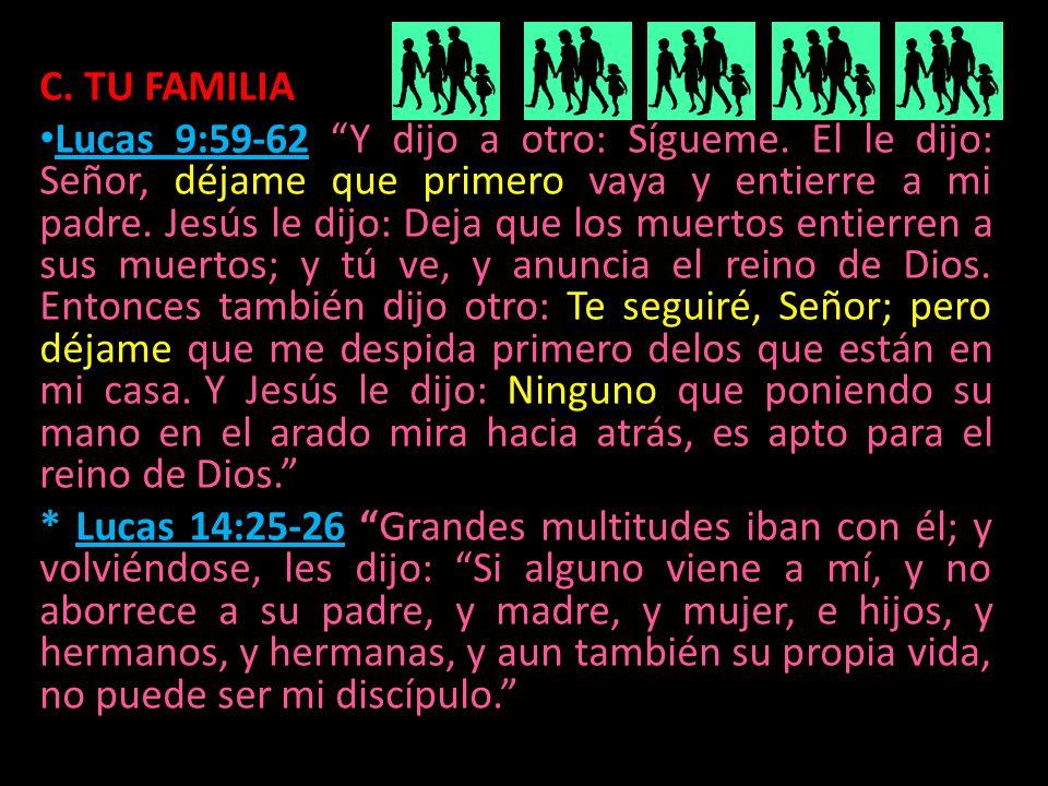 C. TU FAMILIA Lucas 9:59-62 Y dijo a otro: Sígueme. El le dijo: Señor, déjame que primero vaya y entierre a mi padre. Jesús le dijo: Deja que los muer