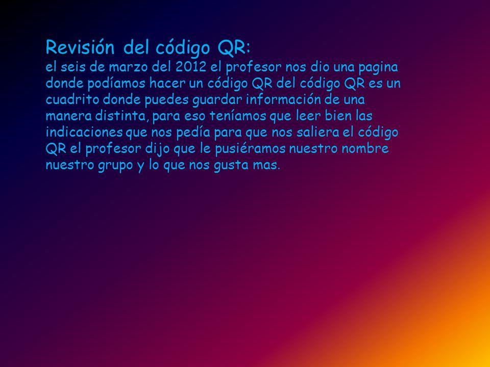 Revisión del código QR: el seis de marzo del 2012 el profesor nos dio una pagina donde podíamos hacer un código QR del código QR es un cuadrito donde