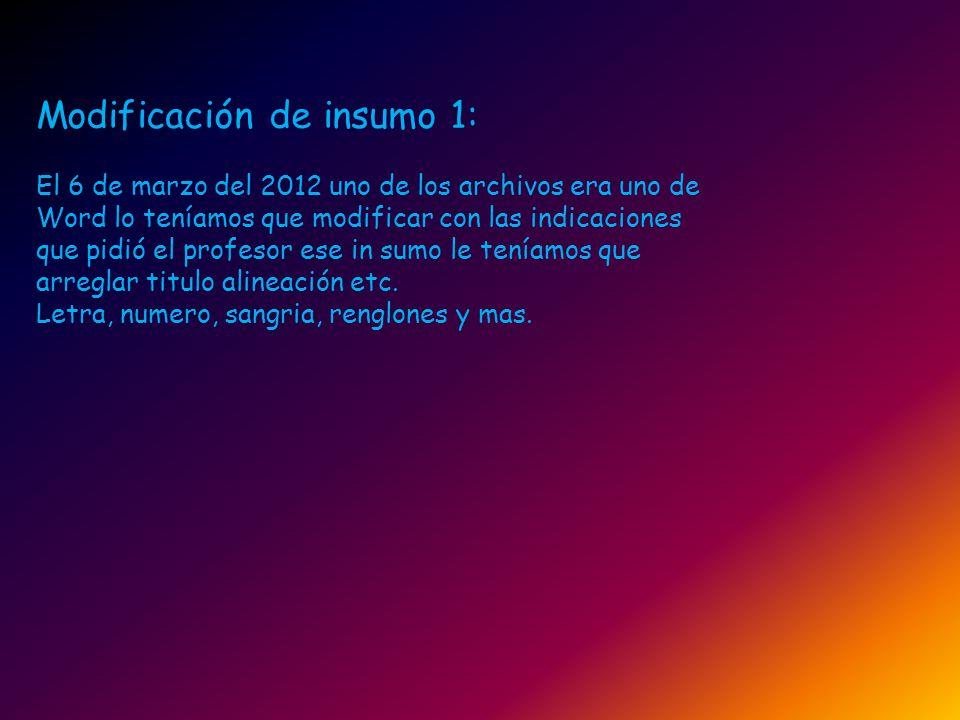 Modificación de insumo 1: El 6 de marzo del 2012 uno de los archivos era uno de Word lo teníamos que modificar con las indicaciones que pidió el profe