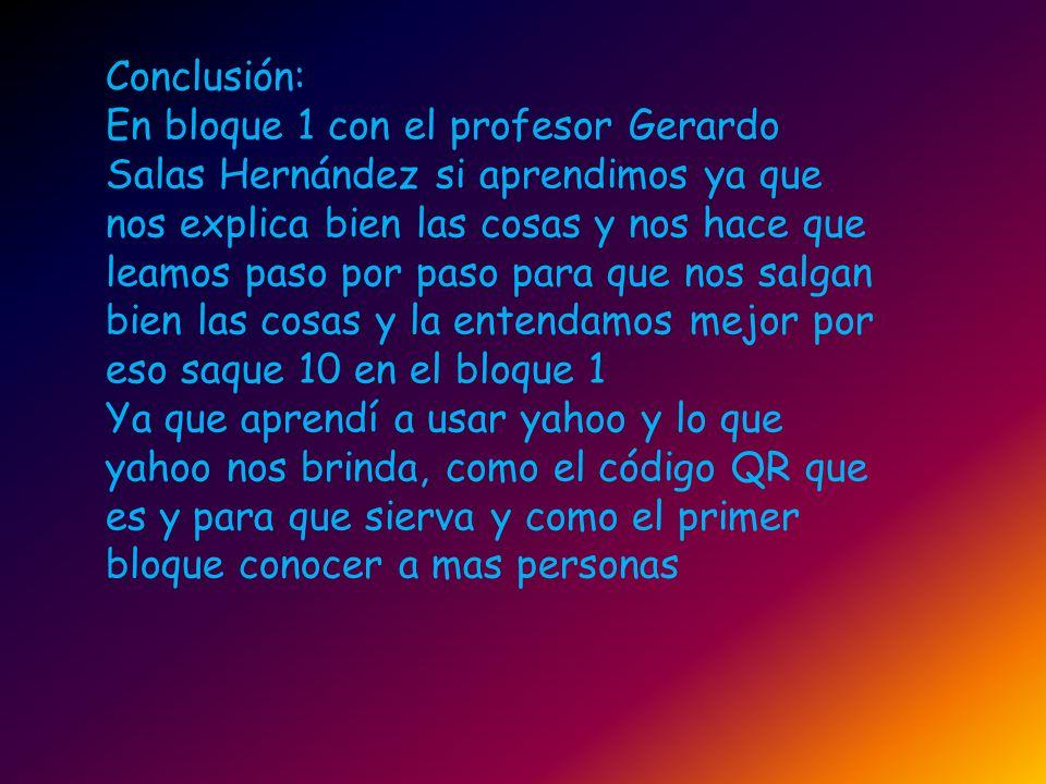 Conclusión: En bloque 1 con el profesor Gerardo Salas Hernández si aprendimos ya que nos explica bien las cosas y nos hace que leamos paso por paso pa