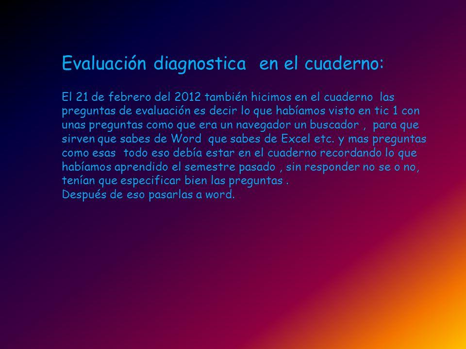 Evaluación diagnostica en el cuaderno: El 21 de febrero del 2012 también hicimos en el cuaderno las preguntas de evaluación es decir lo que habíamos v