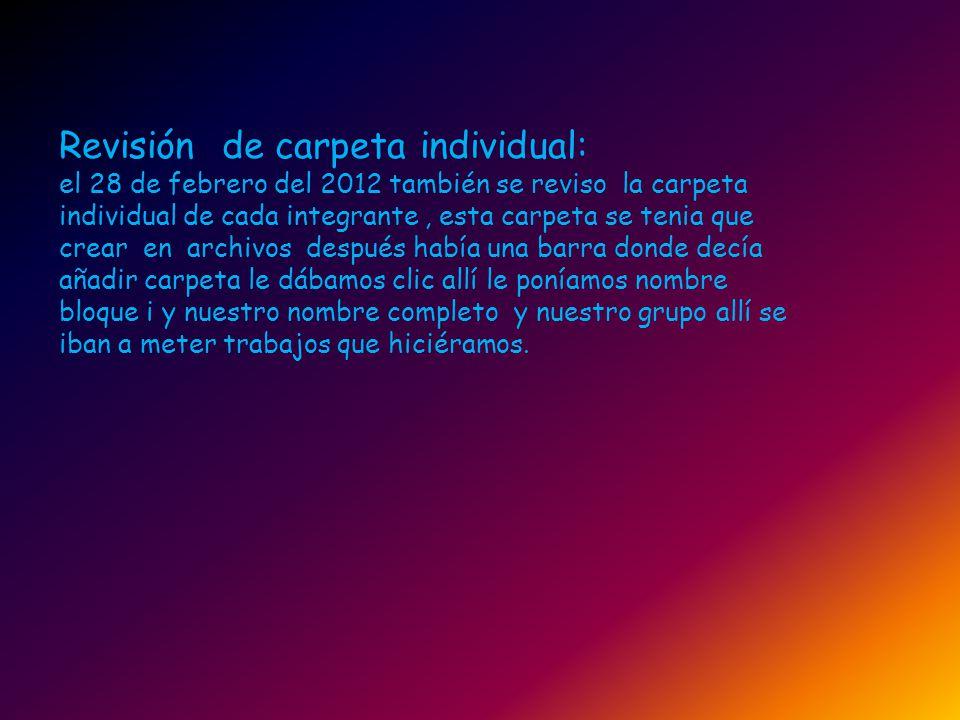 Revisión de carpeta individual: el 28 de febrero del 2012 también se reviso la carpeta individual de cada integrante, esta carpeta se tenia que crear