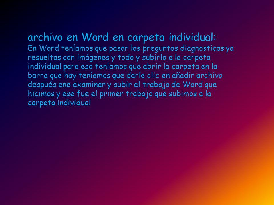 archivo en Word en carpeta individual: En Word teníamos que pasar las preguntas diagnosticas ya resueltas con imágenes y todo y subirlo a la carpeta i