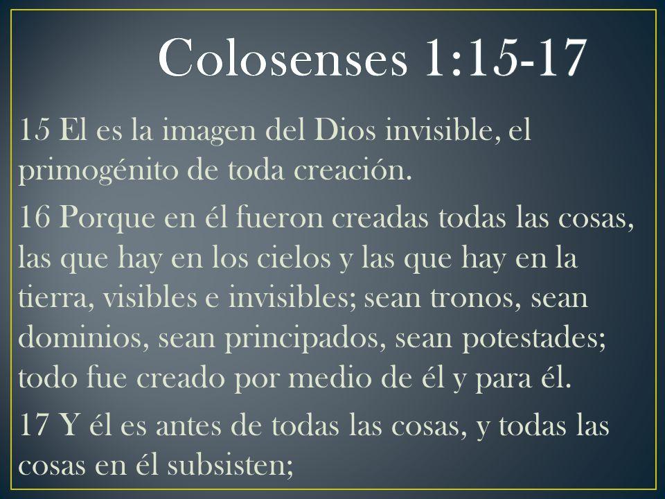15 El es la imagen del Dios invisible, el primogénito de toda creación. 16 Porque en él fueron creadas todas las cosas, las que hay en los cielos y la