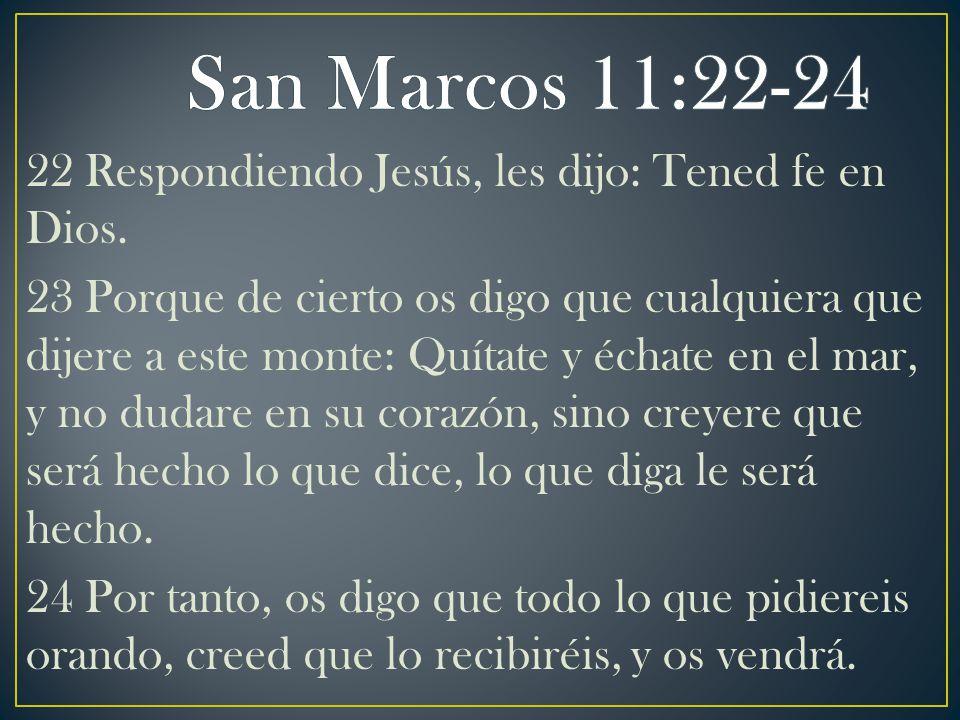 22 Respondiendo Jesús, les dijo: Tened fe en Dios. 23 Porque de cierto os digo que cualquiera que dijere a este monte: Quítate y échate en el mar, y n