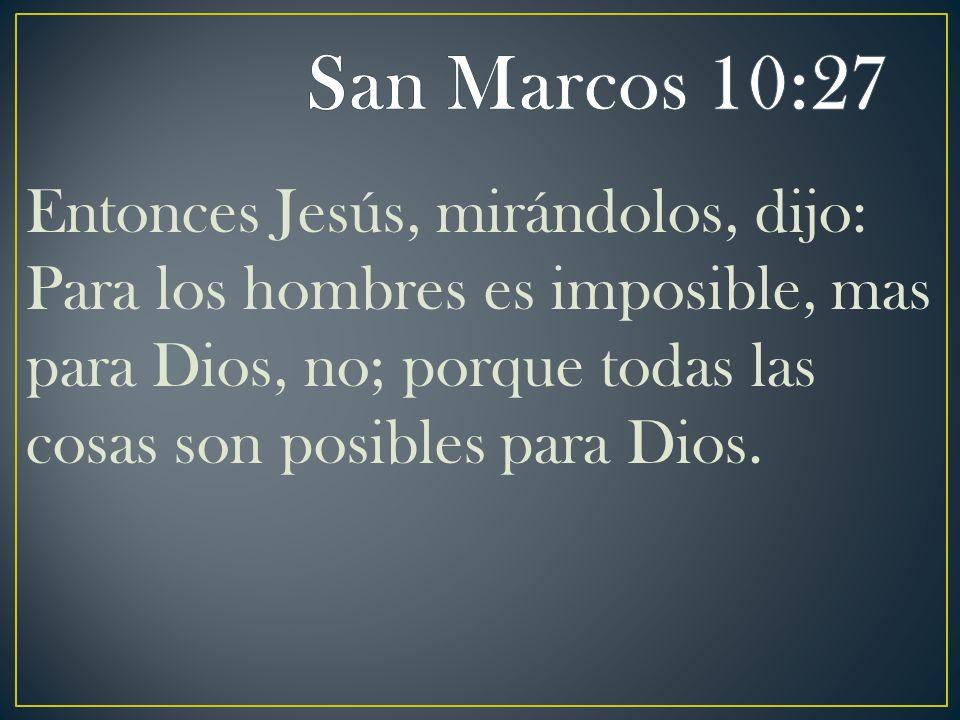 Entonces Jesús, mirándolos, dijo: Para los hombres es imposible, mas para Dios, no; porque todas las cosas son posibles para Dios.