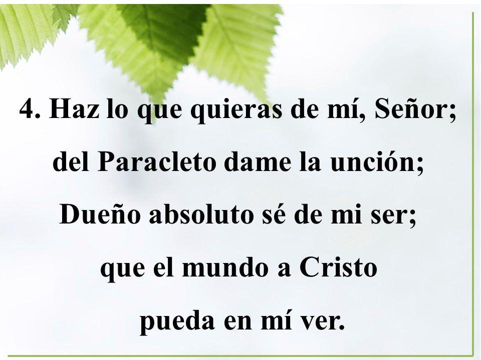 4. Haz lo que quieras de mí, Señor; del Paracleto dame la unción; Dueño absoluto sé de mi ser; que el mundo a Cristo pueda en mí ver.