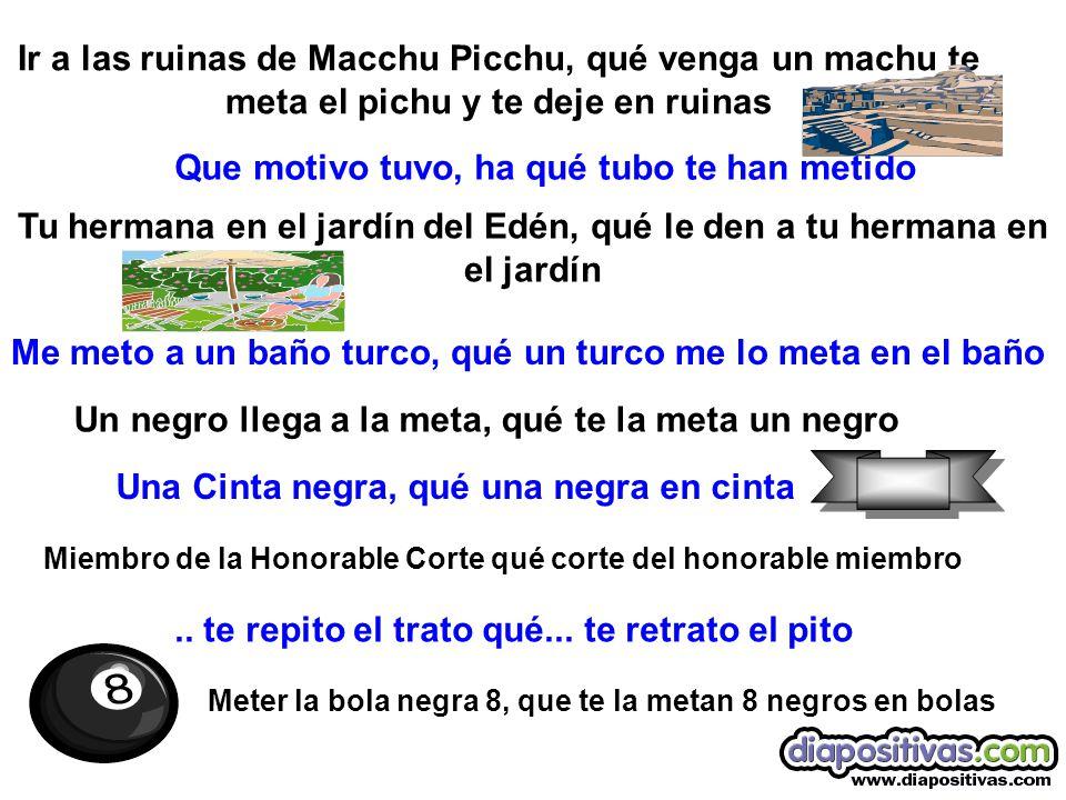 Ir a las ruinas de Macchu Picchu, qué venga un machu te meta el pichu y te deje en ruinas Que motivo tuvo, ha qué tubo te han metido Tu hermana en el