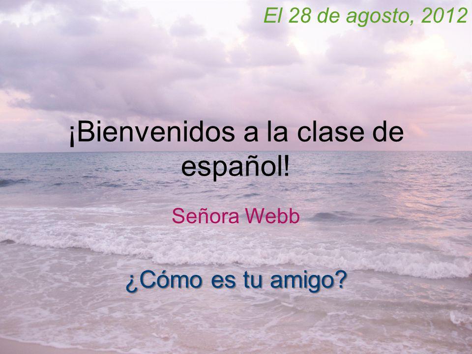 ¡Bienvenidos a la clase de español! Señora Webb El 28 de agosto, 2012 ¿Cómo es tu amigo?