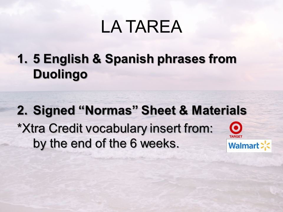 LA TAREA 1.5 English & Spanish phrases from Duolingo 2.Signed Normas Sheet & Materials *Xtra Credit vocabulary insert from: by the end of the 6 weeks.