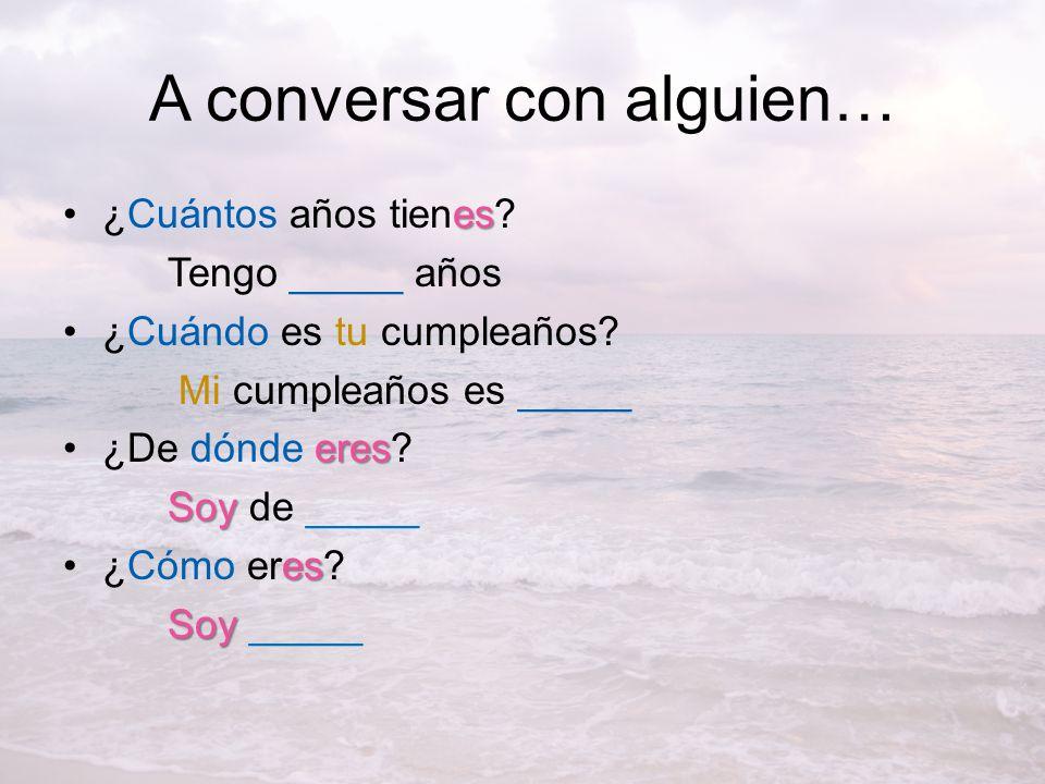 A conversar con alguien… es¿Cuántos años tienes.Tengo _____ años ¿Cuándo es tu cumpleaños.