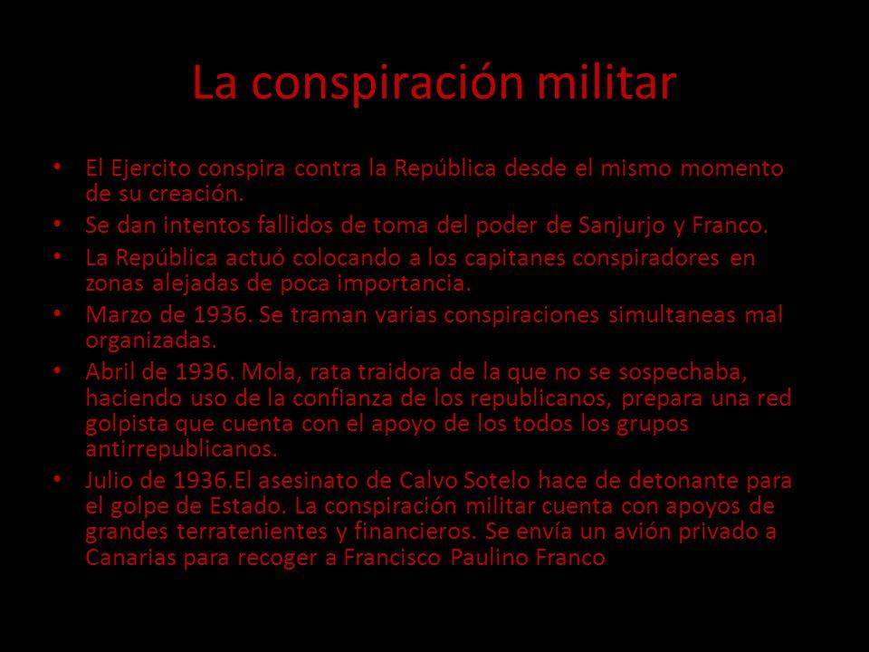 La conspiración militar El Ejercito conspira contra la República desde el mismo momento de su creación. Se dan intentos fallidos de toma del poder de