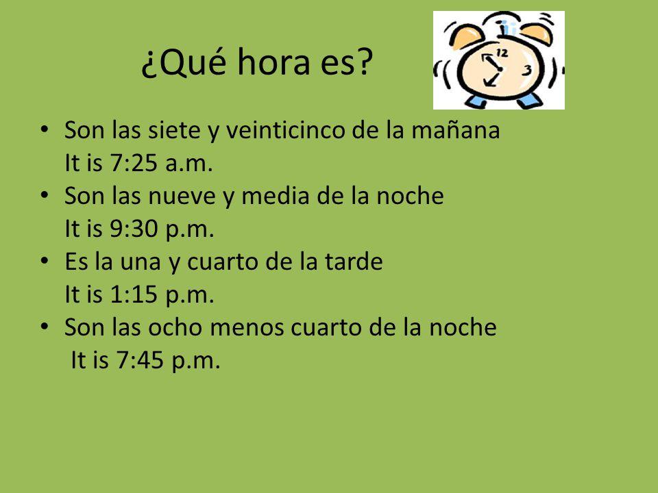 ¿Qué hora es? Son las siete y veinticinco de la mañana It is 7:25 a.m. Son las nueve y media de la noche It is 9:30 p.m. Es la una y cuarto de la tard