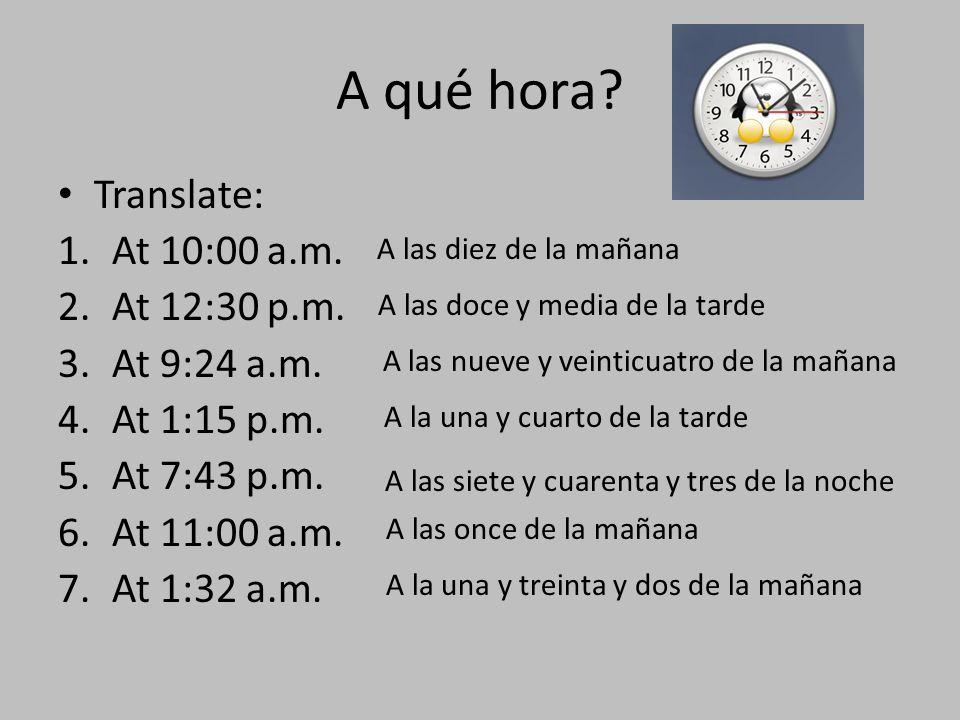 A qué hora? Translate: 1.At 10:00 a.m. 2.At 12:30 p.m. 3.At 9:24 a.m. 4.At 1:15 p.m. 5.At 7:43 p.m. 6.At 11:00 a.m. 7.At 1:32 a.m. A las diez de la ma