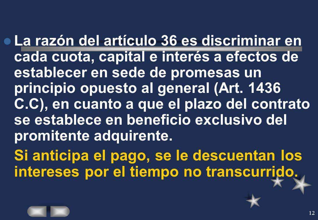 12 La razón del artículo 36 es discriminar en cada cuota, capital e interés a efectos de establecer en sede de promesas un principio opuesto al genera