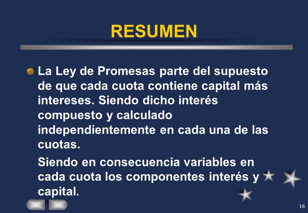 16 RESUMEN La Ley de Promesas parte del supuesto de que cada cuota contiene capital más intereses. Siendo dicho interés compuesto y calculado independ