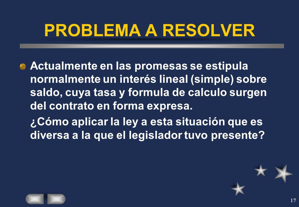 17 PROBLEMA A RESOLVER Actualmente en las promesas se estipula normalmente un interés lineal (simple) sobre saldo, cuya tasa y formula de calculo surg
