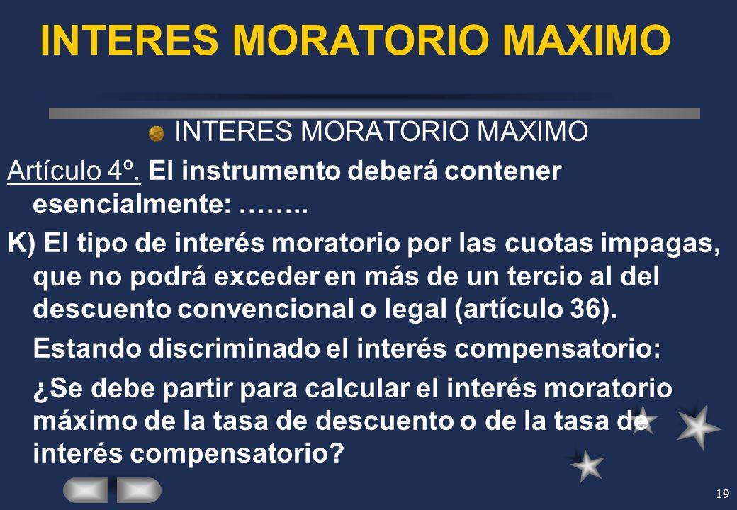 19 INTERES MORATORIO MAXIMO Artículo 4º. El instrumento deberá contener esencialmente: …….. K) El tipo de interés moratorio por las cuotas impagas, qu