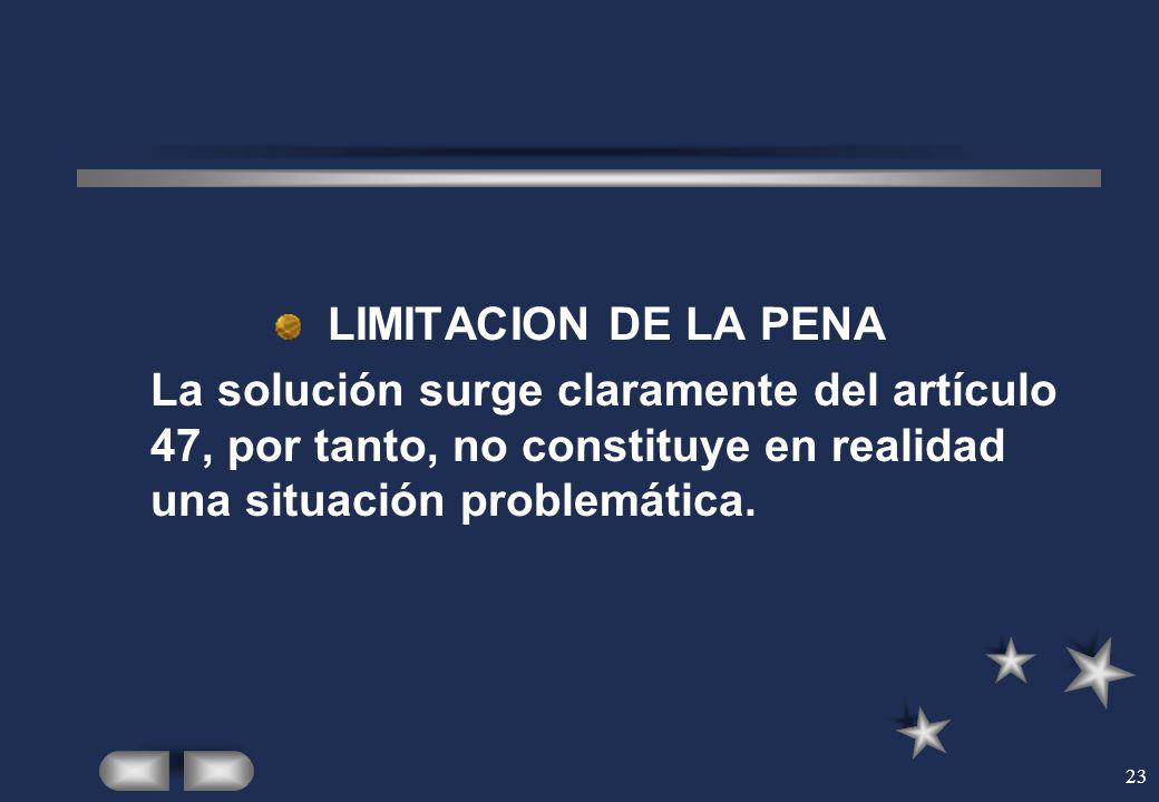 23 LIMITACION DE LA PENA La solución surge claramente del artículo 47, por tanto, no constituye en realidad una situación problemática.