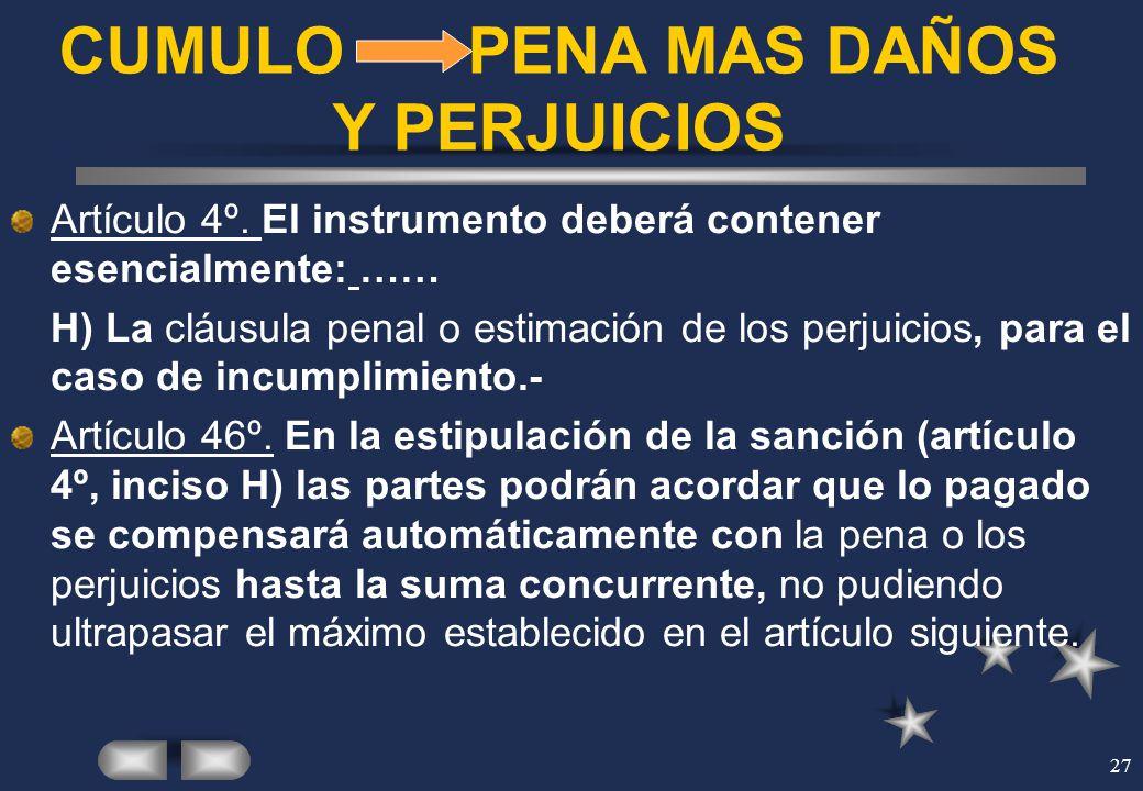 27 CUMULO PENA MAS DAÑOS Y PERJUICIOS Artículo 4º. El instrumento deberá contener esencialmente: …… H) La cláusula penal o estimación de los perjuicio